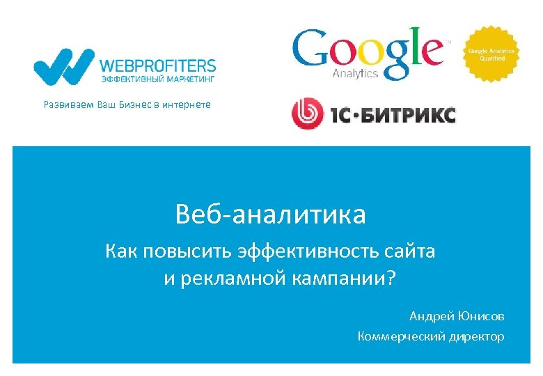 Развиваем Ваш Бизнес в интернете Веб-аналитика Как повысить эффективность сайта и рекламной кампании? Андрей