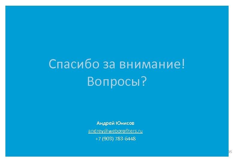 Спасибо за внимание! Вопросы? Андрей Юнисов andrey@webprofiters. ru +7 (903) 783 -6448 35