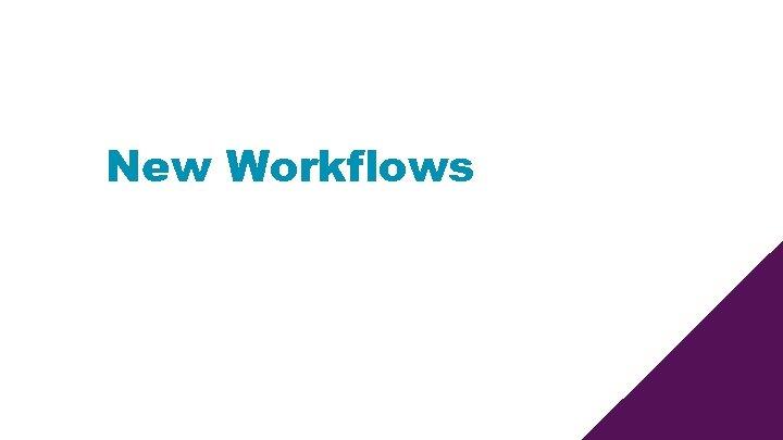 New Workflows