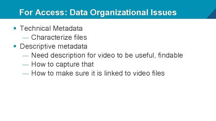 For Access: Data Organizational Issues § Technical Metadata — Characterize files § Descriptive metadata