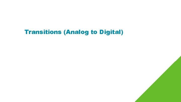 Transitions (Analog to Digital)
