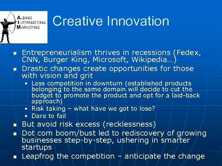 Creative Innovation n n Entrepreneurialism thrives in recessions (Fedex, CNN, Burger King, Microsoft, Wikipedia…)