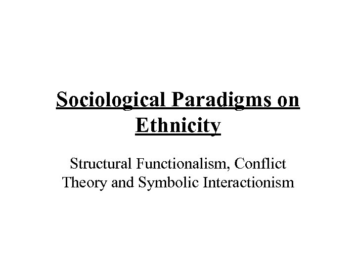Sociological Paradigms on Ethnicity Structural Functionalism, Conflict Theory and Symbolic Interactionism