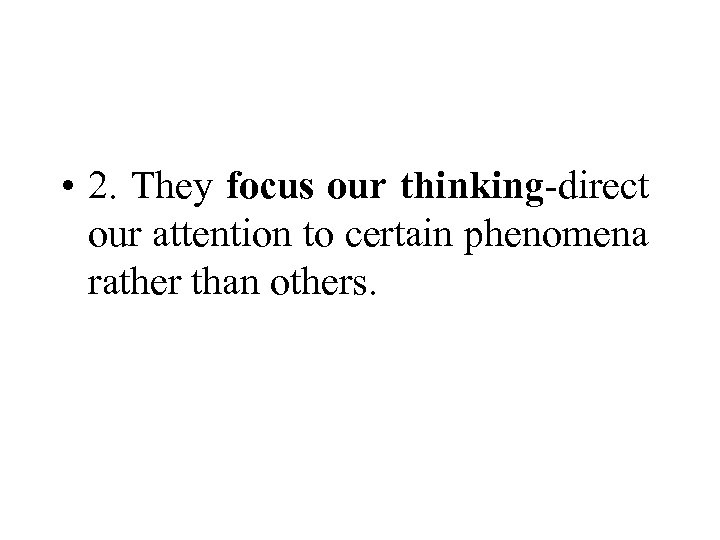 • 2. They focus our thinking-direct our attention to certain phenomena rather than