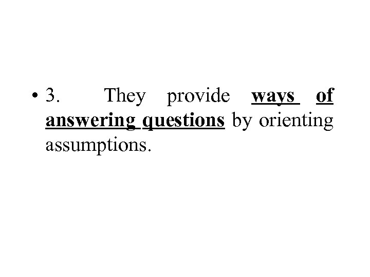 • 3. They provide ways of answering questions by orienting assumptions.