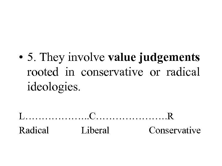 • 5. They involve value judgements rooted in conservative or radical ideologies. L……………….