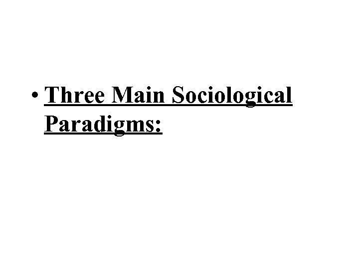 • Three Main Sociological Paradigms: