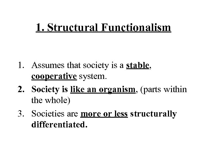 1. Structural Functionalism 1. Assumes that society is a stable, cooperative system. 2. Society