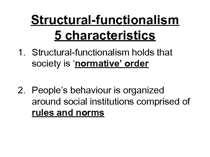 Structural-functionalism 5 characteristics 1. Structural-functionalism holds that society is 'normative' order 2. People's behaviour