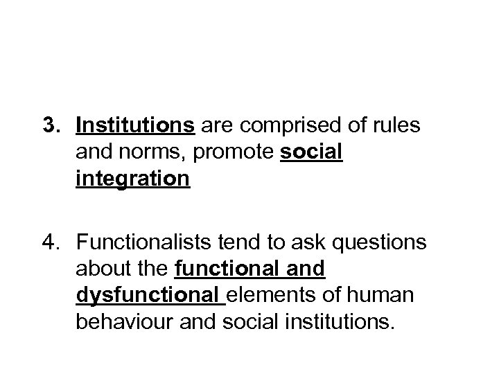 3. Institutions are comprised of rules and norms, promote social integration 4. Functionalists tend