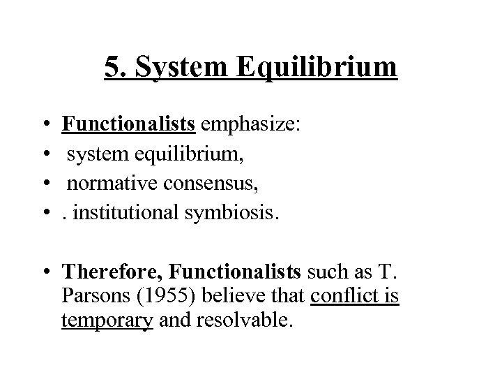 5. System Equilibrium • • • Functionalists emphasize: system equilibrium, normative consensus, . institutional