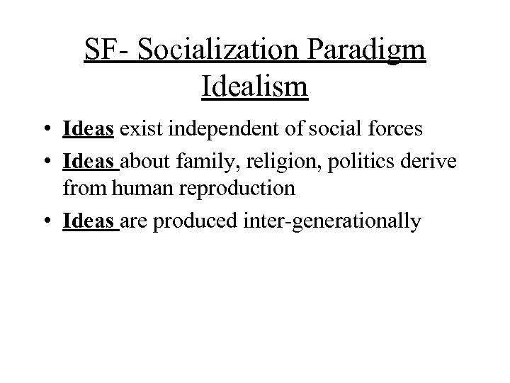 SF- Socialization Paradigm Idealism • Ideas exist independent of social forces • Ideas about