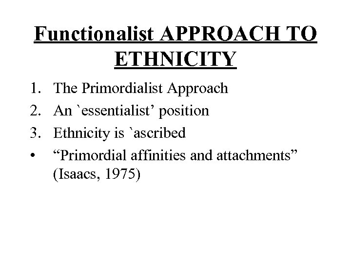 Functionalist APPROACH TO ETHNICITY 1. 2. 3. • The Primordialist Approach An `essentialist' position