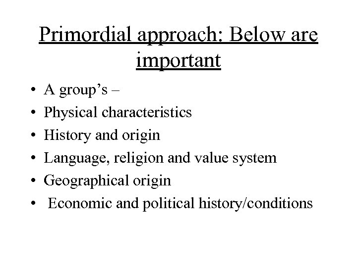 Primordial approach: Below are important • • • A group's – Physical characteristics History