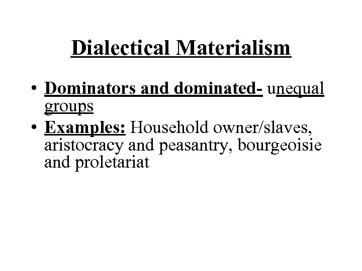 Dialectical Materialism • Dominators and dominated- unequal groups • Examples: Household owner/slaves, aristocracy and