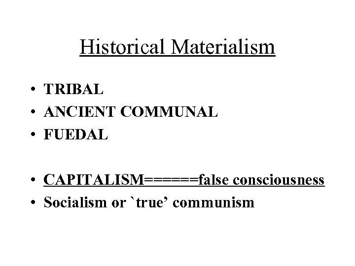 Historical Materialism • TRIBAL • ANCIENT COMMUNAL • FUEDAL • CAPITALISM======false consciousness • Socialism