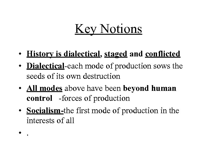 Key Notions • History is dialectical, staged and conflicted • Dialectical-each mode of production