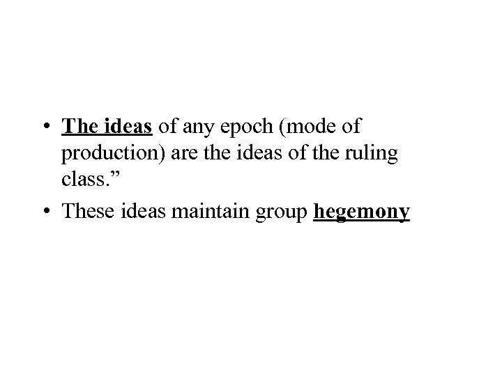 • The ideas of any epoch (mode of production) are the ideas of
