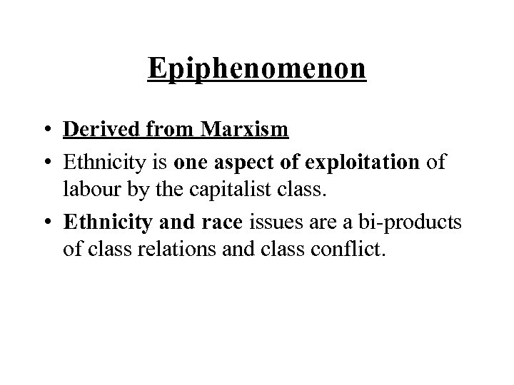 Epiphenomenon • Derived from Marxism • Ethnicity is one aspect of exploitation of labour