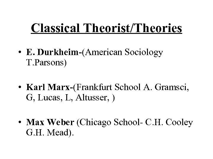 Classical Theorist/Theories • E. Durkheim-(American Sociology T. Parsons) • Karl Marx-(Frankfurt School A. Gramsci,