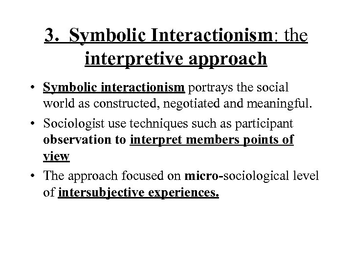 3. Symbolic Interactionism: the interpretive approach • Symbolic interactionism portrays the social world as