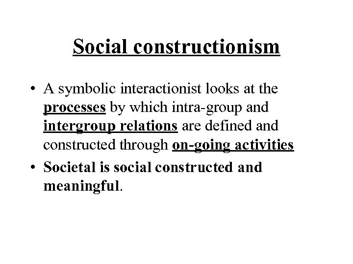 Social constructionism • A symbolic interactionist looks at the processes by which intra-group and