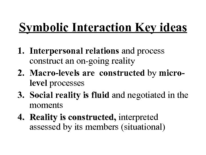 Symbolic Interaction Key ideas 1. Interpersonal relations and process construct an on-going reality 2.