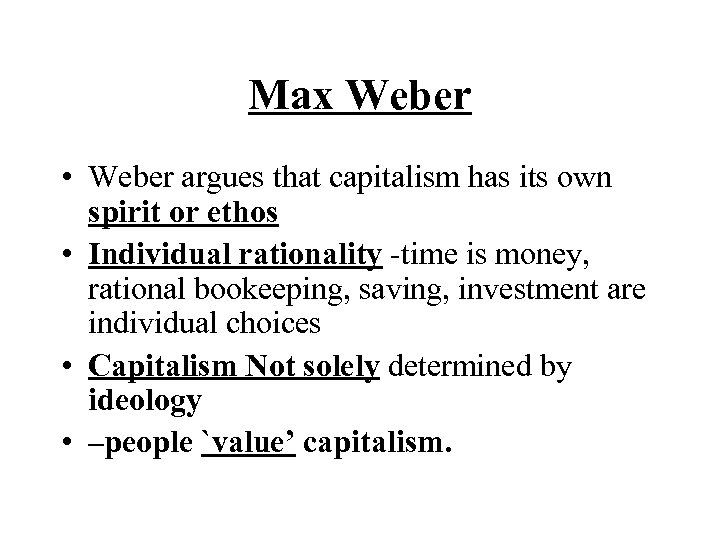 Max Weber • Weber argues that capitalism has its own spirit or ethos •
