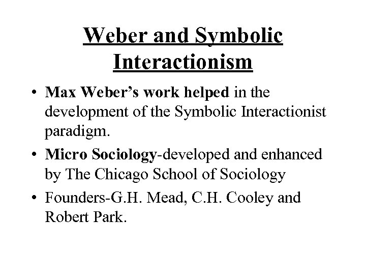 Weber and Symbolic Interactionism • Max Weber's work helped in the development of the