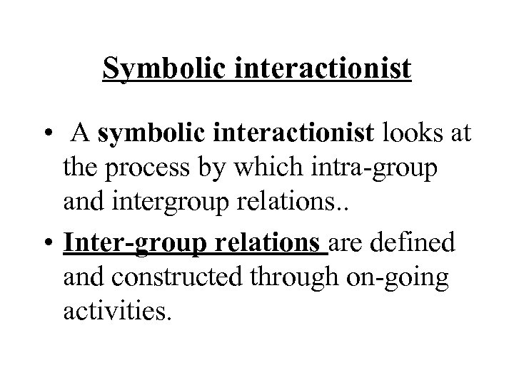 Symbolic interactionist • A symbolic interactionist looks at the process by which intra-group and