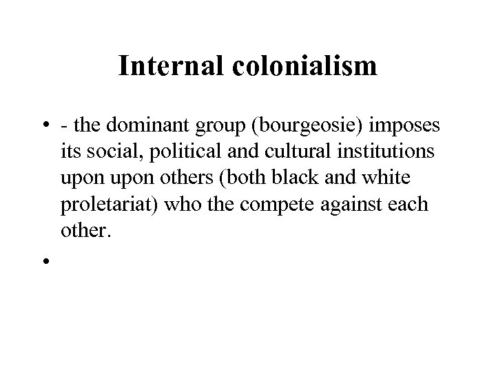 Internal colonialism • - the dominant group (bourgeosie) imposes its social, political and cultural