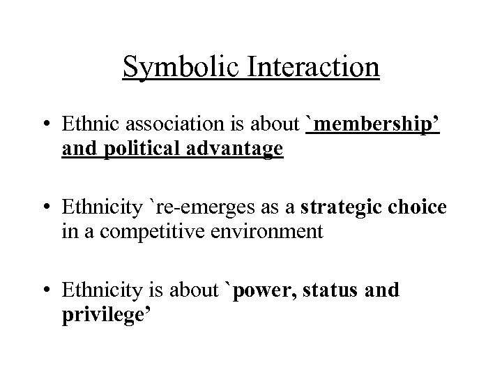 Symbolic Interaction • Ethnic association is about `membership' and political advantage • Ethnicity `re-emerges