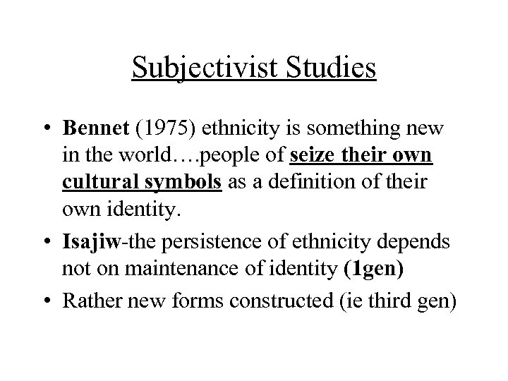 Subjectivist Studies • Bennet (1975) ethnicity is something new in the world…. people of