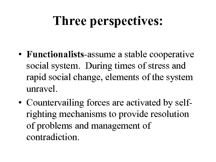 Three perspectives: • Functionalists-assume a stable cooperative social system. During times of stress and