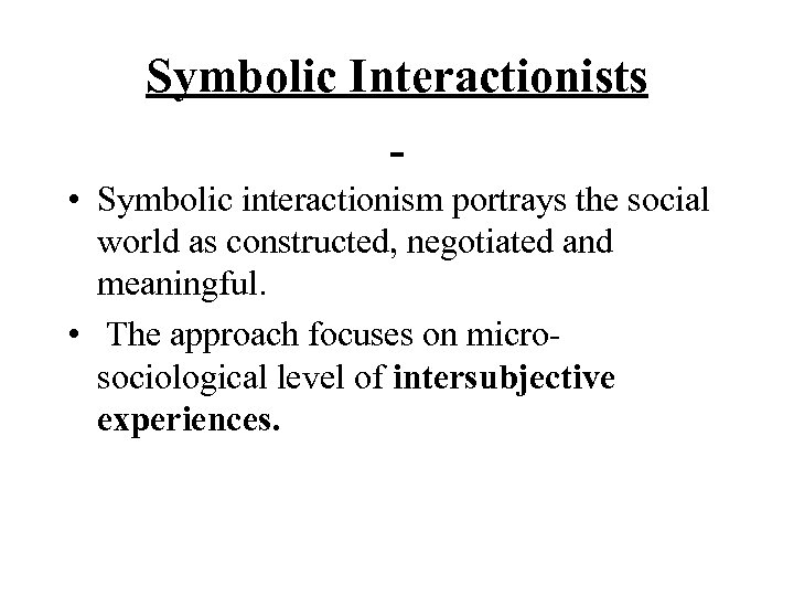 Symbolic Interactionists • Symbolic interactionism portrays the social world as constructed, negotiated and meaningful.