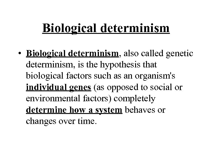 Biological determinism • Biological determinism, also called genetic determinism, is the hypothesis that biological