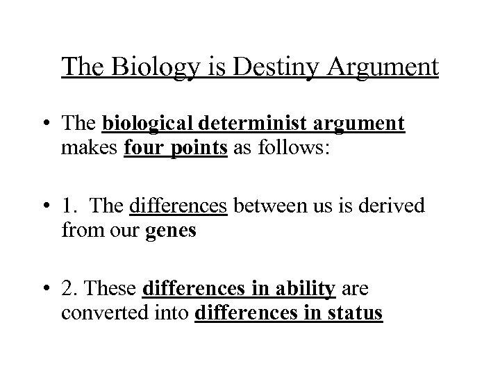The Biology is Destiny Argument • The biological determinist argument makes four points as