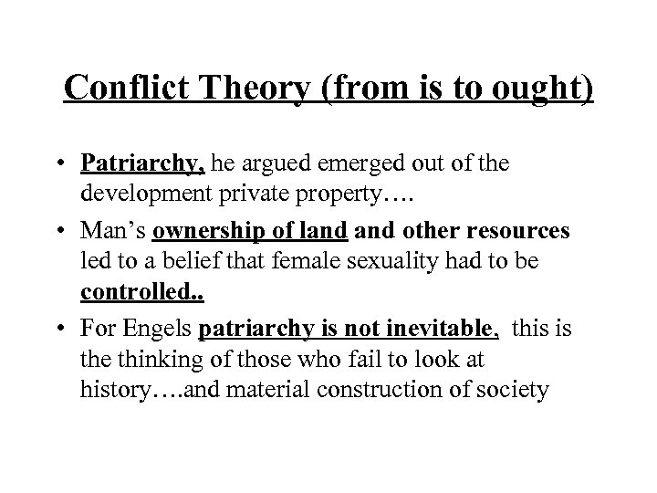 Conflict Theory (from is to ought) • Patriarchy, he argued emerged out of the