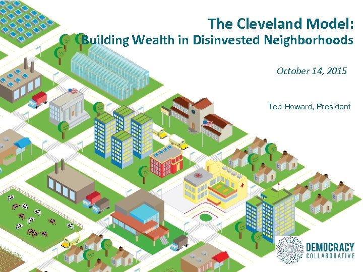 The Cleveland Model: Building Wealth in Disinvested Neighborhoods October 14, 2015 Ted Howard, President
