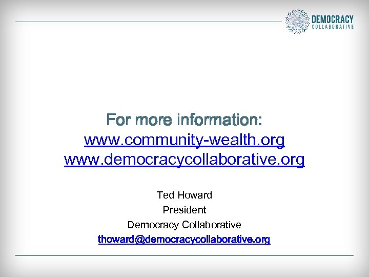For more information: www. community-wealth. org www. democracycollaborative. org Ted Howard President Democracy Collaborative