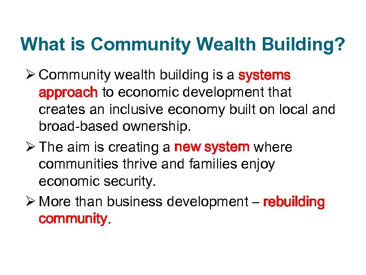 What is Community Wealth Building? Ø Community wealth building is a systems approach to