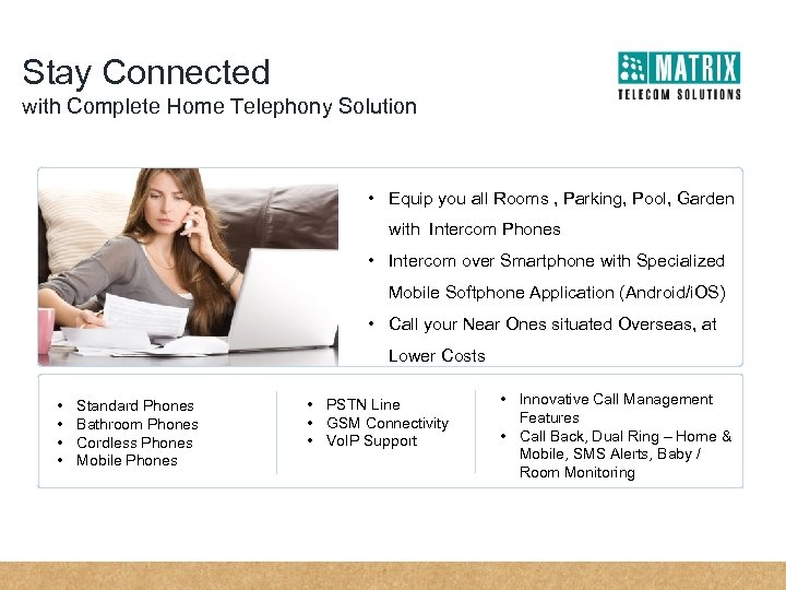 Stay Connected with Complete Home Telephony Solution • Equip you all Rooms , Parking,