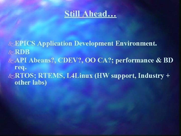 Still Ahead… k. EPICS Application Development Environment. k. RDB k. API Abeans? , CDEV?
