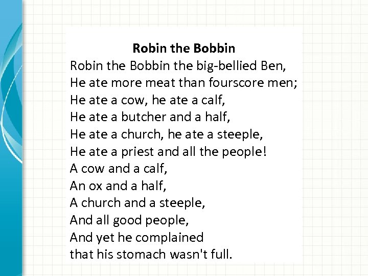 Robin the Bobbin the big-bellied Ben, He ate more meat than fourscore men; He