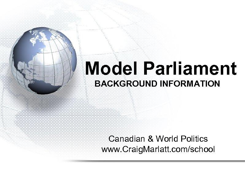 Model Parliament BACKGROUND INFORMATION Canadian & World Politics www. Craig. Marlatt. com/school