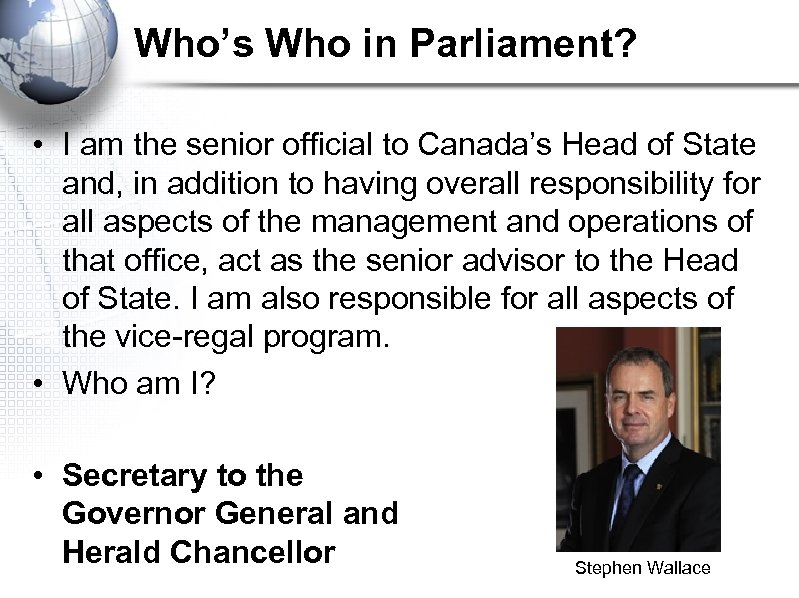 Who's Who in Parliament? • I am the senior official to Canada's Head of