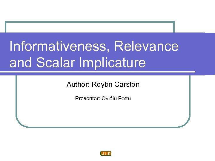 Informativeness, Relevance and Scalar Implicature Author: Roybn Carston Presenter: Ovidiu Fortu