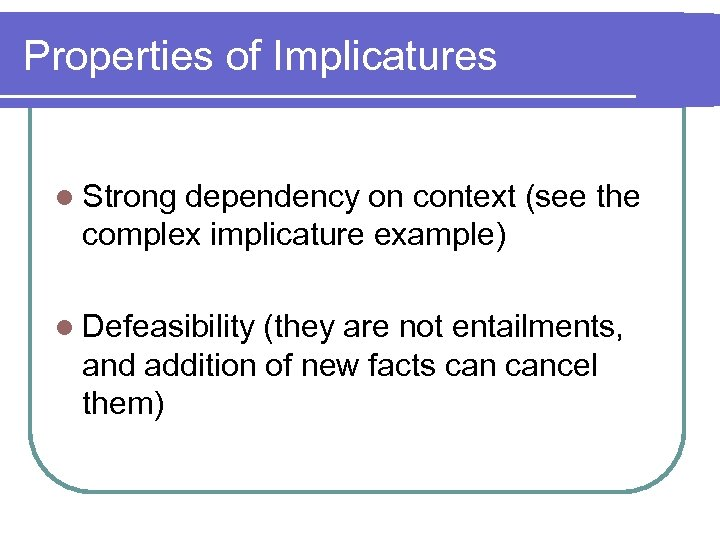 Properties of Implicatures l Strong dependency on context (see the complex implicature example) l