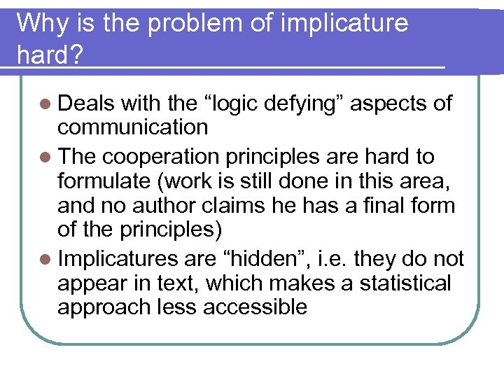 """Why is the problem of implicature hard? l Deals with the """"logic defying"""" aspects"""
