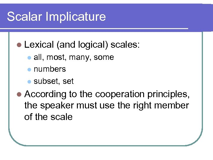 Scalar Implicature l Lexical (and logical) scales: all, most, many, some l numbers l